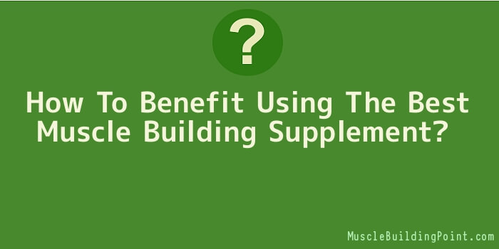 How To Benefit Using The Best Muscle Building Supplement