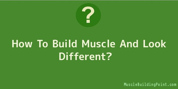 How To Build Muscle And Look Different
