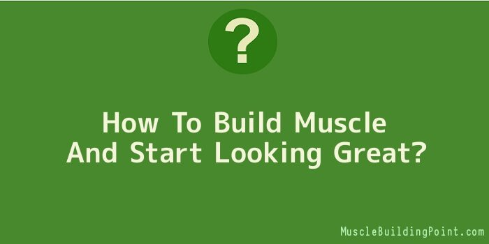 How To Build Muscle And Start Looking Great