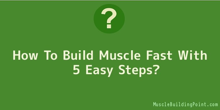 How To Build Muscle Fast With 5 Easy Steps