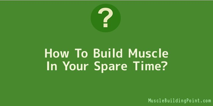 How To Build Muscle In Your Spare Time