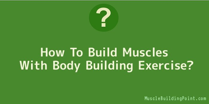 How To Build Muscles With Body Building Exercise