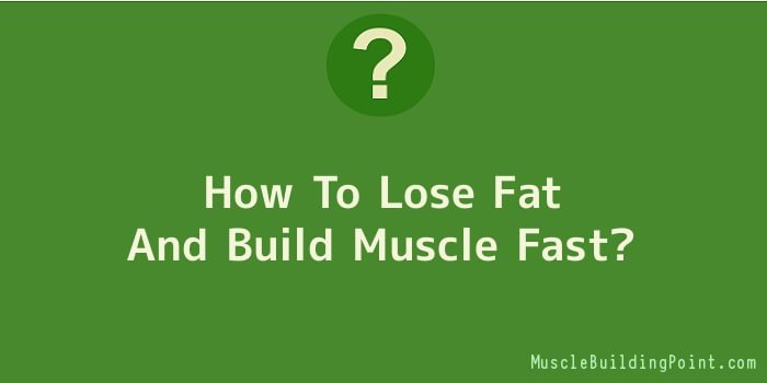 How To Lose Fat And Build Muscle Fast