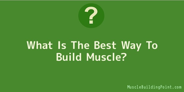 What Is The Best Way To Build Muscle
