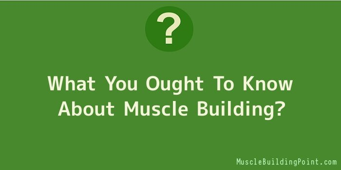 What You Ought To Know About Muscle Building